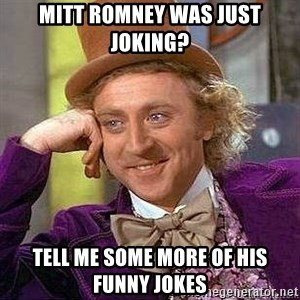 Willy Wonka - mitt romney was just joking? tell me some more of his funny jokes