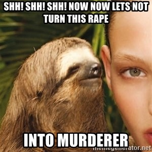 The Rape Sloth - SHH! SHH! SHH! NOW NOW lets not turn this RAPE INTO murderer
