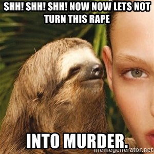 The Rape Sloth - SHh! Shh! Shh! Now now lets not turn this rape into murder.