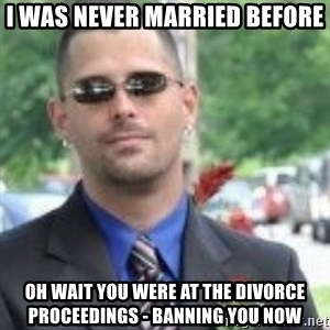 ButtHurt Sean - I WAS NEVER MARRIED BEFORE OH WAIT YOU WERE AT THE DIVORCE PROCEEDINGS - BANNING YOU NOW