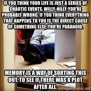 sleepy professor - if you think your life is just a series of chaotic events, willy-nilly, you're probably wrong. if you think everything that happens to you is the direct cause of something else, you're paranoid. memory is a way of sorting this out, to see if there was a plot after all.