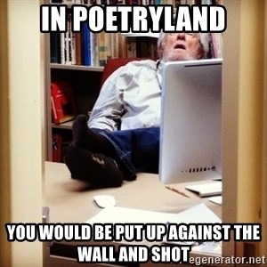 sleepy professor - in poetryland you would be put up against the wall and shot