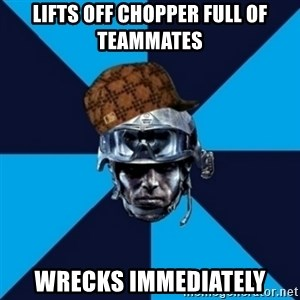 Scumbag Battlefield 3 Guy - lifts off chopper full of teammates wrecks immediately