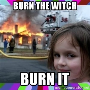evil girl fire - Burn THE WITCH BURN IT