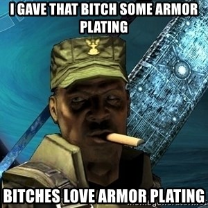 Sargeant Major Johnson - I gave that Bitch some Armor Plating Bitches love Armor Plating