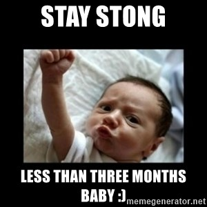 Stay strong meme - Stay Stong LESS than three months baby :)