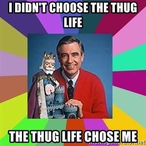 mr rogers  - I didn't choose the thug life the thug life chose me