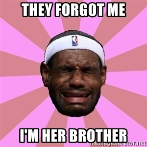 LeBron James - they forgot me i'm her brother