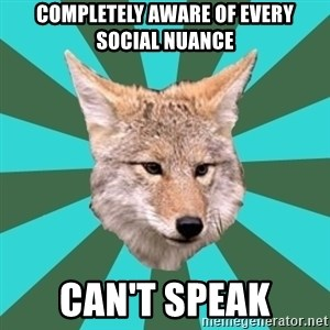 AvPD Coyote - completely aware of every social nuance can't speak