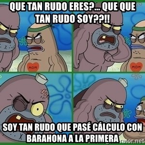 How tough are you - QUE TAN RUDO ERES?... QUE QUE TAN RUDO SOY??!! SOY TAN RUDO QUE PASÉ CÁLCULO CON BARAHONA A LA PRIMERA