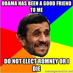 Irans President - obama has been a good friend to me do not elect romney or i die