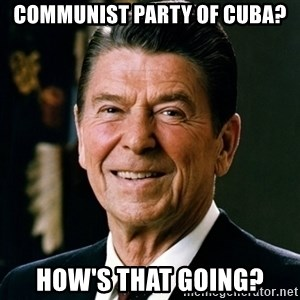 RONALDREAGAN - Communist Party of Cuba? How's that going?