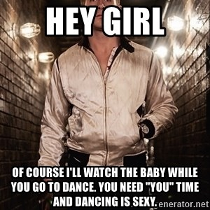 "Ryan Gosling  - hey girl of course I'll watch the baby while you go to dance. you need ""you"" time and dancing is sexy."