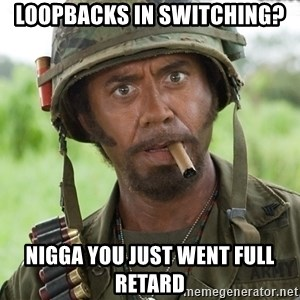 Nigga, you just went full retard - Loopbacks IN SWITCHING? NIGGA YOU JUST WENT FULL RETARD