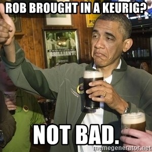 obama guinness - Rob brought in a keurig? not bad.