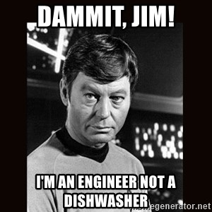 Leonard McCoy - Dammit, JIM! I'm an Engineer not a dishwasher