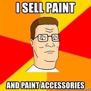 Hank Hill - I sell paint and paint accessories