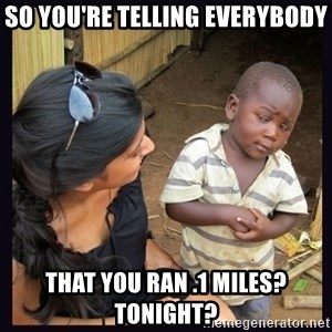 Skeptical third-world kid - so you're telling everybody that you ran .1 miles? tonight?