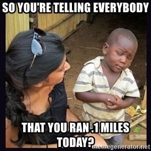 Skeptical third-world kid - so you're telling everybody that you ran .1 miles today?