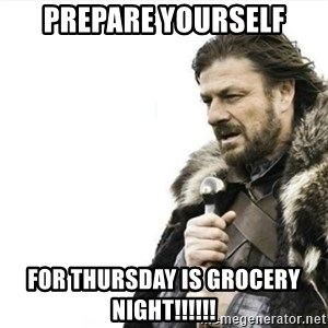 Prepare yourself - prepare yourself for thursday is grocery night!!!!!!
