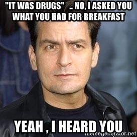 "charlie sheen - ""it was drugs""   .. no, i asked you what you had for breakfast yeah , I heard you"