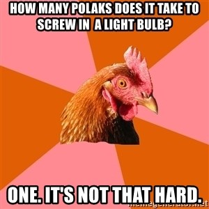 Anti Joke Chicken - how many polaks does it take to screw in  a light bulb? one. It's not that hard.
