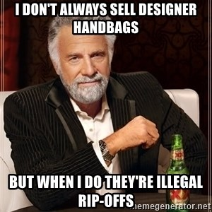 The Most Interesting Man In The World - i don't always sell designer handbags but when i do they're illegal rip-offs