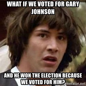 Conspiracy Keanu - What if we voted for Gary Johnson And he won the election because we voted for him?