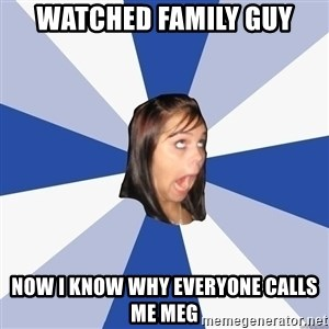 Annoying Facebook Girl - watched family guy now i know why everyone calls me meg