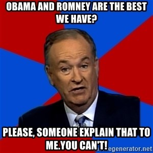 Bill O'Reilly Proves God - Obama and Romney are the best we have? Please, someone explain that to me.You can't!