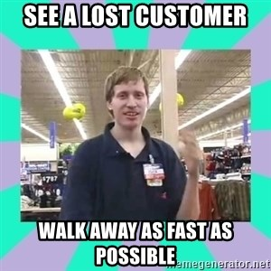 Average Retail Employee - see a lost customer walk away as fast as possible