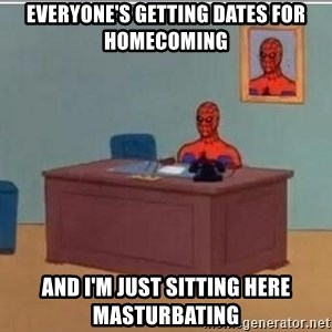 Spidermandesk - EVERYONE'S GETTING DATES FOR HOMECOMING AND I'M JUST SITTING HERE MASTURBATING