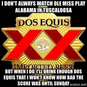 Dos Equis - i DON'T ALWAYS WATCH oLE MISS PLAY ALABAMA IN tUSCALOOSA BUT WHEN I DO, i'LL DRINK ENOUGH DOS EQUIS THAT I WON'T KNOW HOW BAD THE SCORE WAS UNTIL SUNDAY