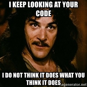 Inigo Montoya - I keep looking at your code I do not think it does what you think it does