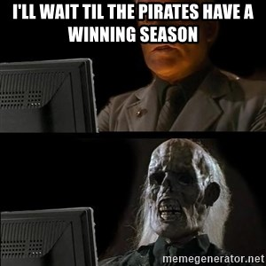 Waiting For - I'll wait til the pirates have a winning season