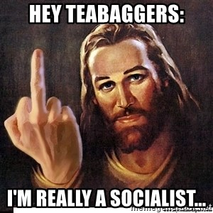 Jesus Ambassador To The Atheists - Hey teabaggers: I'm really a socialist...