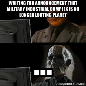 Waiting For - waiting for announcement that military industrial complex is no longer looting planet ...