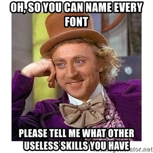 Willy Wanka - oh, so you can name every font please tell me what other useless skills you have