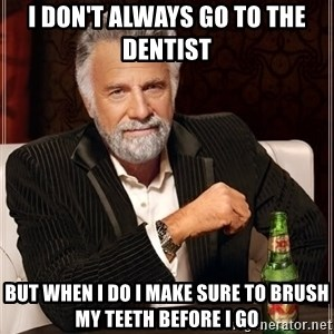The Most Interesting Man In The World - i don't always go to the dentist  but when i do i make sure to brush my teeth before i go
