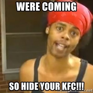 Hide Yo Kids - were coming so hide your kFc!!!