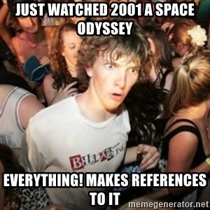Sudden clarity clarence - Just watched 2001 a space  odyssey eVERYTHING! MAKES REFERENCES TO IT