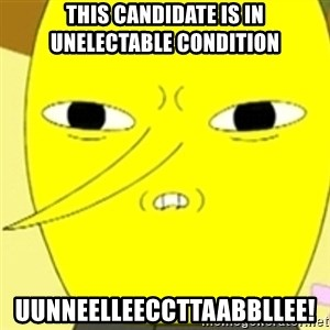 LEMONGRAB - THIS CANDIDATE IS IN UNELECTABLE CONDITION UuNNEELLEECCTTAABBLLEe!