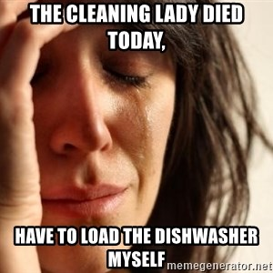 First World Problems - The cleaning lady died  today, have to load the dishwasher myself