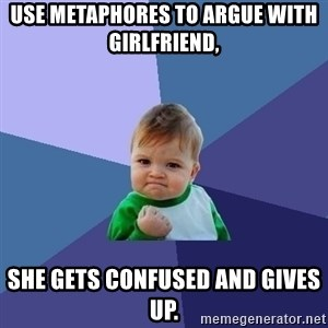 Success Kid - use metaphores to argue with girlfriend, she gets confused and gives up.