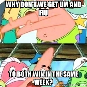 Push it Somewhere Else Patrick - why don't we get um and fiu to both win in the same week?