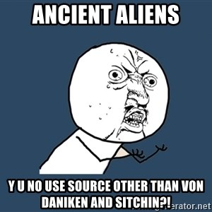 Y U No - ancient aliens y u no use source other than von daniken and sitchin?!