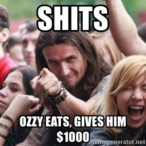 Ridiculously Photogenic Metalhead - Shits Ozzy eats, gives him $1000
