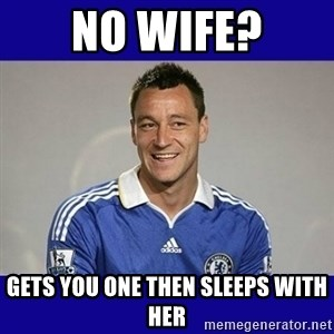 John Terry Chelsea - no wife? gets you one then sleeps with her