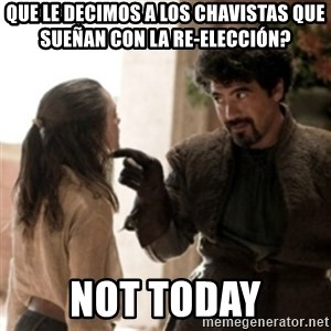 Not today arya - Que le decimos a los chavistas que sueñan con la re-elección? not today