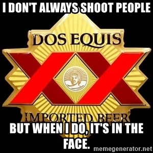 Dos Equis - I don't Always Shoot people But when i do, it's in the face.
